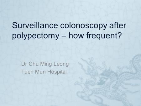 Surveillance colonoscopy after polypectomy – how frequent? Dr Chu Ming Leong Tuen Mun Hospital 1.