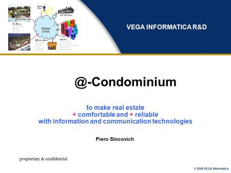 © 2006 VEGA Informatica proprietary & Piero Slocovich VEGA INFORMATICA R&D to make real estate + comfortable and + reliable.