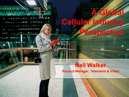 A Global Cellular Industry Perspective Neil Walker Product Manager, Television & Video.