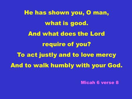 He has shown you, O man, what is good. And what does the Lord require of you? To act justly and to love mercy And to walk humbly with your God. Micah 6.