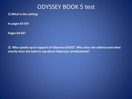 ODYSSEY BOOK 5 test 1) What is the setting: In pages 63-64? Pages 64-69? 2) Who speaks up in support of Odysseus (P.63)? Who does she address and what.