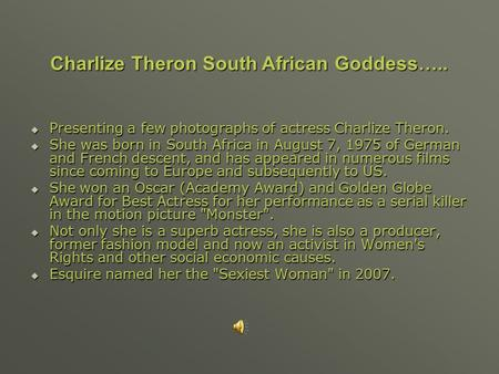 Presenting a few photographs of actress Charlize Theron.  She was born in South Africa in August 7, 1975 of German and French descent, and has appeared.