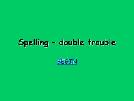 Spelling – double trouble BEGIN Try again Try again Revise the rules for suffixes and for doubling!
