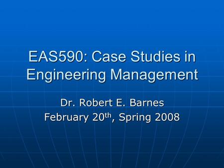 EAS590: Case Studies in Engineering Management Dr. Robert E. Barnes February 20 th, Spring 2008.