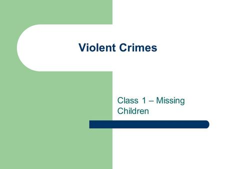 Violent Crimes Class 1 – Missing Children. Administrative Give quiz Make sure you keep track of quizzes, journals and paper proposal.