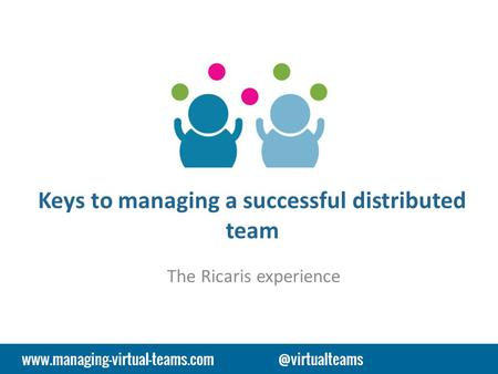 Keys to managing a successful distributed team The Ricaris experience.