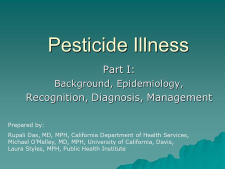 Pesticide Illness Part I: Background, Epidemiology, Recognition, Diagnosis, Management Prepared by: Rupali Das, MD, MPH, California Department of Health.