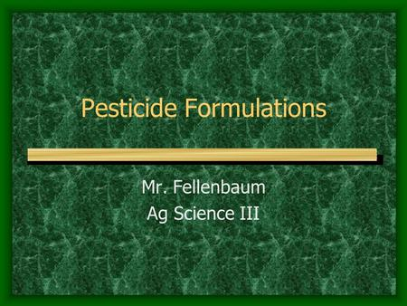 Pesticide Formulations Mr. Fellenbaum Ag Science III.