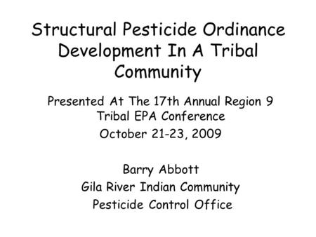 Structural Pesticide Ordinance Development In A Tribal Community Presented At The 17th Annual Region 9 Tribal EPA Conference October 21-23, 2009 Barry.