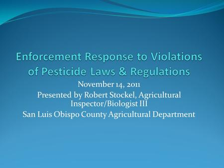 November 14, 2011 Presented by Robert Stockel, Agricultural Inspector/Biologist III San Luis Obispo County Agricultural Department.