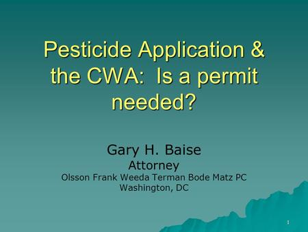 1 Pesticide Application & the CWA: Is a permit needed? Gary H. Baise Attorney Olsson Frank Weeda Terman Bode Matz PC Washington, DC.