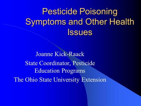 Pesticide Poisoning Symptoms and Other Health Issues Joanne Kick-Raack State Coordinator, Pesticide Education Programs The Ohio State University Extension.