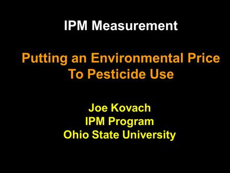 IPM Measurement Putting an Environmental Price To Pesticide Use Joe Kovach IPM Program Ohio State University.