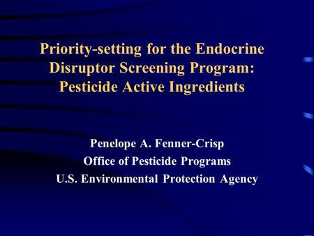 Priority-setting for the Endocrine Disruptor Screening Program: Pesticide Active Ingredients Penelope A. Fenner-Crisp Office of Pesticide Programs U.S.
