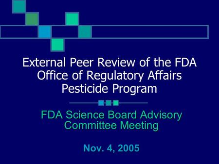 External Peer Review of the FDA Office of Regulatory Affairs Pesticide Program FDA Science Board Advisory Committee Meeting Nov. 4, 2005.