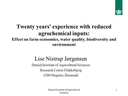Danish Institute of Agricultural Sciences 1 Twenty years' experience with reduced agrochemical inputs: Effect on farm economics, water quality, biodiversity.