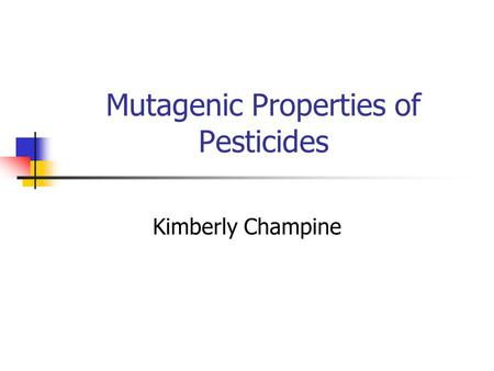 Mutagenic Properties of Pesticides Kimberly Champine.