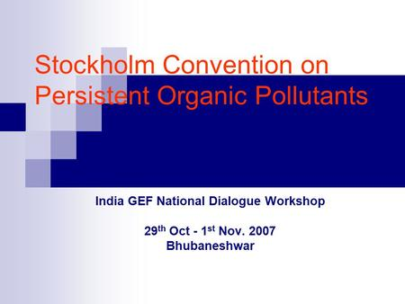 Stockholm Convention on Persistent Organic Pollutants India GEF National Dialogue Workshop 29 th Oct - 1 st Nov. 2007 Bhubaneshwar.