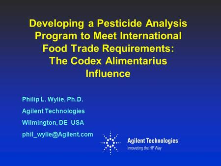 Developing a Pesticide Analysis Program to Meet International Food Trade Requirements: The Codex Alimentarius Influence Philip L. Wylie, Ph.D. Agilent.