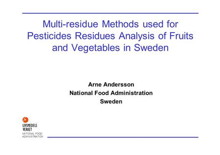 NATIONAL FOOD ADMINISTRATION Multi-residue Methods used for Pesticides Residues Analysis of Fruits and Vegetables in Sweden Arne Andersson National Food.