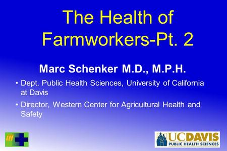 The Health of Farmworkers-Pt. 2 Marc Schenker M.D., M.P.H. Dept. Public Health Sciences, University of California at Davis Director, Western Center for.