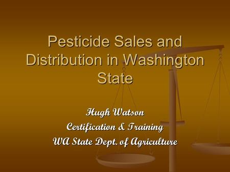 Pesticide Sales and Distribution in Washington State Hugh Watson Certification & Training WA State Dept. of Agriculture.