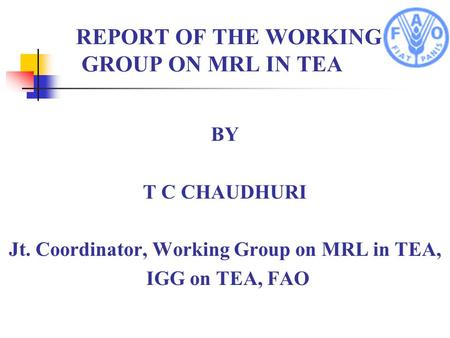 REPORT OF THE WORKING GROUP ON MRL IN TEA BY T C CHAUDHURI Jt. Coordinator, Working Group on MRL in TEA, IGG on TEA, FAO.