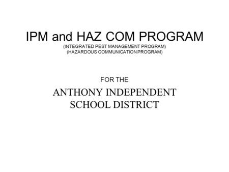 IPM and HAZ COM PROGRAM (INTEGRATED PEST MANAGEMENT PROGRAM) (HAZARDOUS COMMUNICATION PROGRAM) FOR THE ANTHONY INDEPENDENT SCHOOL DISTRICT.