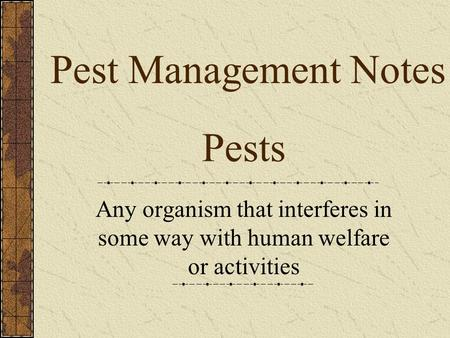 Pests Any organism that interferes in some way with human welfare or activities Pest Management Notes.