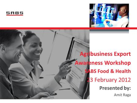 Agribusiness Export Awareness Workshop SABS Food & Health 23 February 2012 Presented by: Amit Raga.
