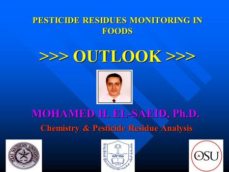 PESTICIDE RESIDUES MONITORING IN FOODS >>> OUTLOOK >>> MOHAMED H. EL-SAEID, Ph.D. Chemistry & Pesticide Residue Analysis Chemistry & Pesticide Residue.
