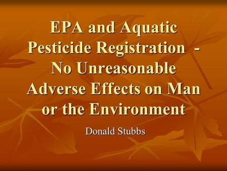 EPA and Aquatic Pesticide Registration - No Unreasonable Adverse Effects on Man or the Environment Donald Stubbs.