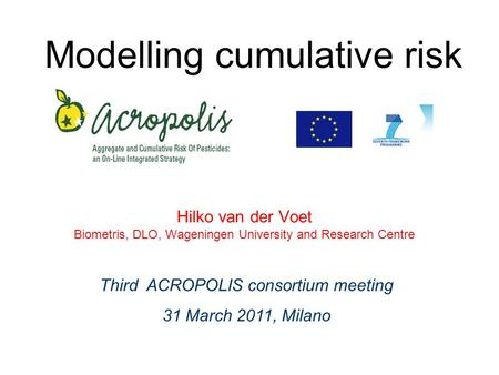 Modelling cumulative risk Hilko van der Voet Biometris, DLO, Wageningen University and Research Centre Third ACROPOLIS consortium meeting 31 March 2011,