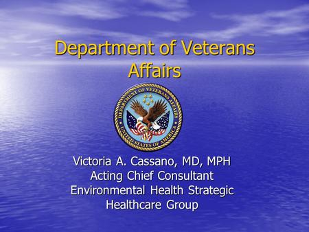 Department of Veterans Affairs Victoria A. Cassano, MD, MPH Acting Chief Consultant Environmental Health Strategic Healthcare Group.