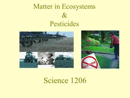 Matter in Ecosystems & Pesticides Science 1206. Cycling of Matter in Ecosystems Organic substances – –Contain atoms of Carbon and Hydrogen –Are broken.
