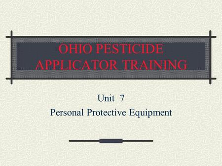 OHIO PESTICIDE APPLICATOR TRAINING Unit 7 Personal Protective Equipment.