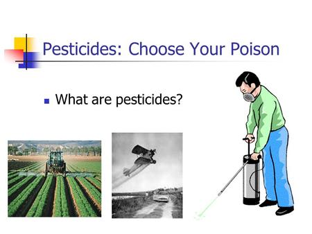 Pesticides: Choose Your Poison What are pesticides?