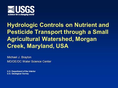 Michael J. Brayton MD/DE/DC Water Science Center Hydrologic Controls on Nutrient and Pesticide Transport through a Small Agricultural Watershed, Morgan.