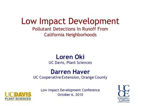 Low Impact Development Pollutant Detections In Runoff From California Neighborhoods Loren Oki UC Davis, Plant Sciences Darren Haver UC Cooperative Extension,