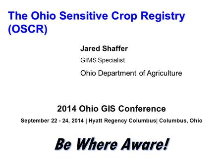 The Ohio Sensitive Crop Registry (OSCR) Jared Shaffer GIMS Specialist Ohio Department of Agriculture 2014 Ohio GIS Conference September 22 - 24, 2014 |