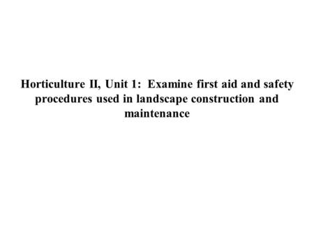 Horticulture II, Unit 1: Examine first aid and safety procedures used in landscape construction and maintenance.