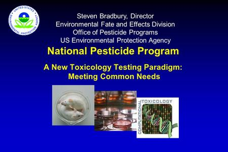 National Pesticide Program A New Toxicology Testing Paradigm: Meeting Common Needs Steven Bradbury, Director Environmental Fate and Effects Division Office.