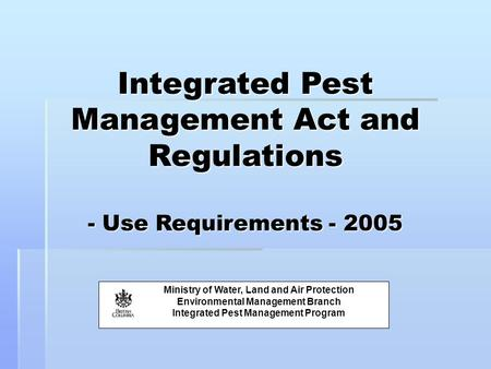 Integrated Pest Management Act and Regulations - Use Requirements - 2005 Ministry of Water, Land and Air Protection Environmental Management Branch Integrated.