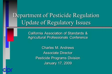 Department of Pesticide Regulation Update of Regulatory Issues California Association of Standards & Agricultural Professionals Conference Charles M. Andrews.