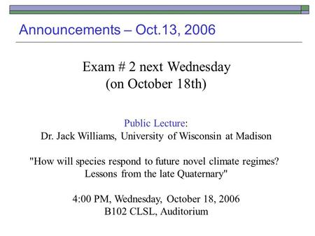 Announcements – Oct.13, 2006 Exam # 2 next Wednesday (on October 18th) Public Lecture: Dr. Jack Williams, University of Wisconsin at Madison How will.