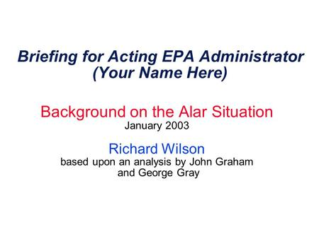Briefing for Acting EPA Administrator (Your Name Here) Background on the Alar Situation January 2003 Richard Wilson based upon an analysis by John Graham.