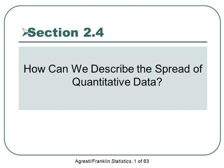 Agresti/Franklin Statistics, 1 of 63  Section 2.4 How Can We Describe the Spread of Quantitative Data?