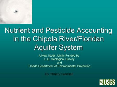 Nutrient and Pesticide Accounting in the Chipola River/Floridan Aquifer System By Christy Crandall A New Study Jointly Funded by U.S. Geological Survey.