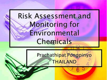 Risk Assessment and Monitoring for Environmental Chemicals Prachathipat Pongpinyo THAILAND.