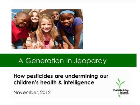 A Generation in Jeopardy How pesticides are undermining our children's health & intelligence November, 2012.